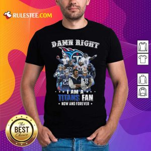 Damn Right I Am A Tennessee Titans Fan Now And Forever Shirt - Design By Rulestee.com