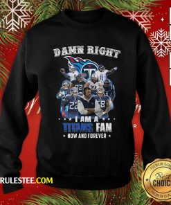 Damn Right I Am A Tennessee Titans Fan Now And Forever Sweatshirt - Design By Rulestee.com