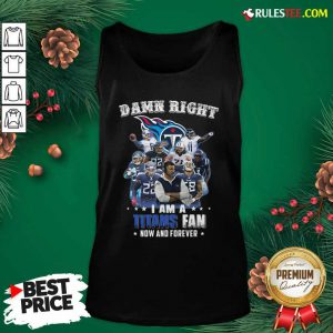 Damn Right I Am A Tennessee Titans Fan Now And Forever Tank Top - Design By Rulestee.com