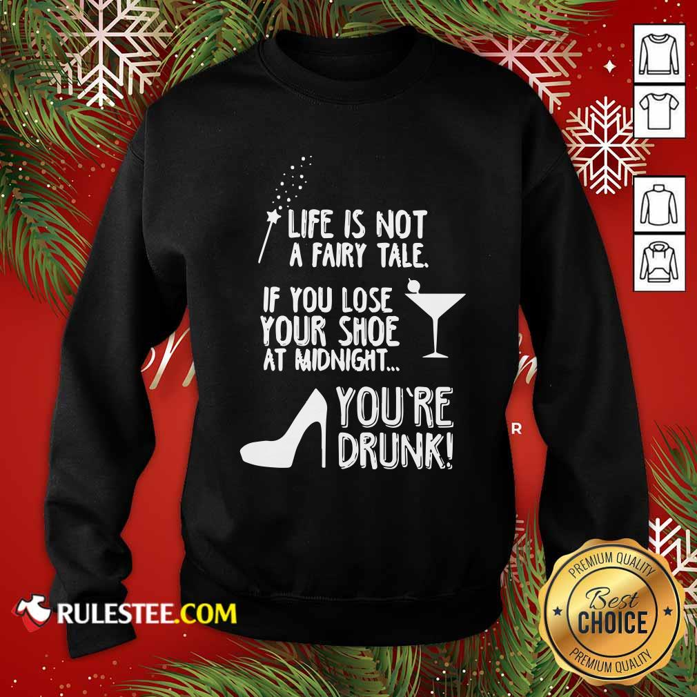 Life Is Not A Fairy Tale If You Lose Your Shoe At Midnight You're Drunk Sweatshirt - Design By Rulestee.com
