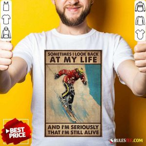 Sometime I Look Back At My Life And I'm Seriously That I'm Still Alive Shirt- Design By Rulestee.com