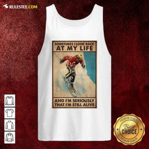Sometime I Look Back At My Life And I'm Seriously That I'm Still Alive Tank Top- Design By Rulestee.com