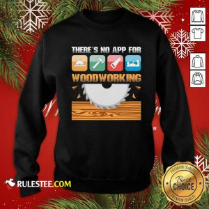 There's No App For Woodworking Sweatshirt - Design By Rulestee.com