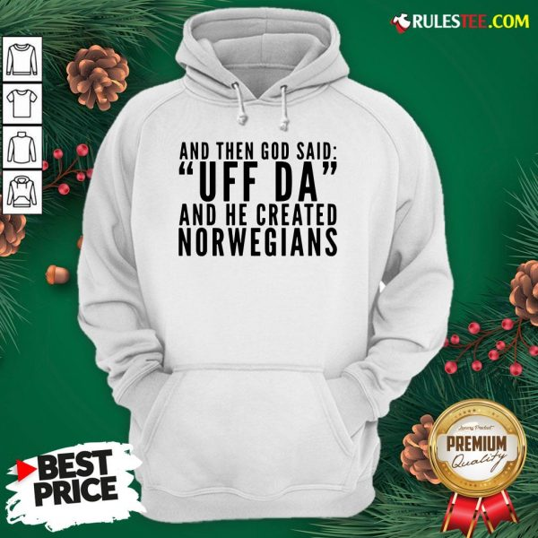 Hot And Then God Said Uff Da And He Created Norwegians Hoodie - Design By Rulestee.com