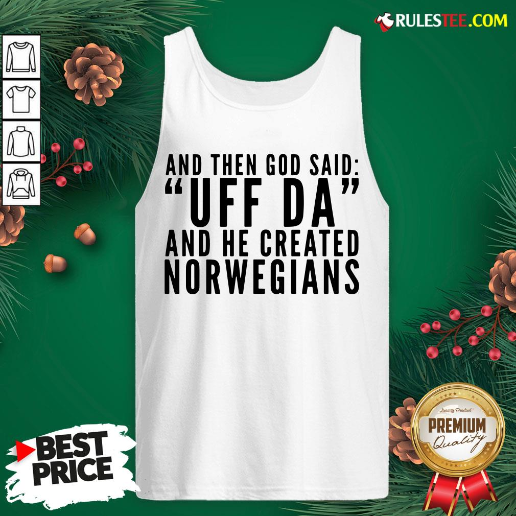 Hot And Then God Said Uff Da And He Created Norwegians Tank Top - Design By Rulestee.com