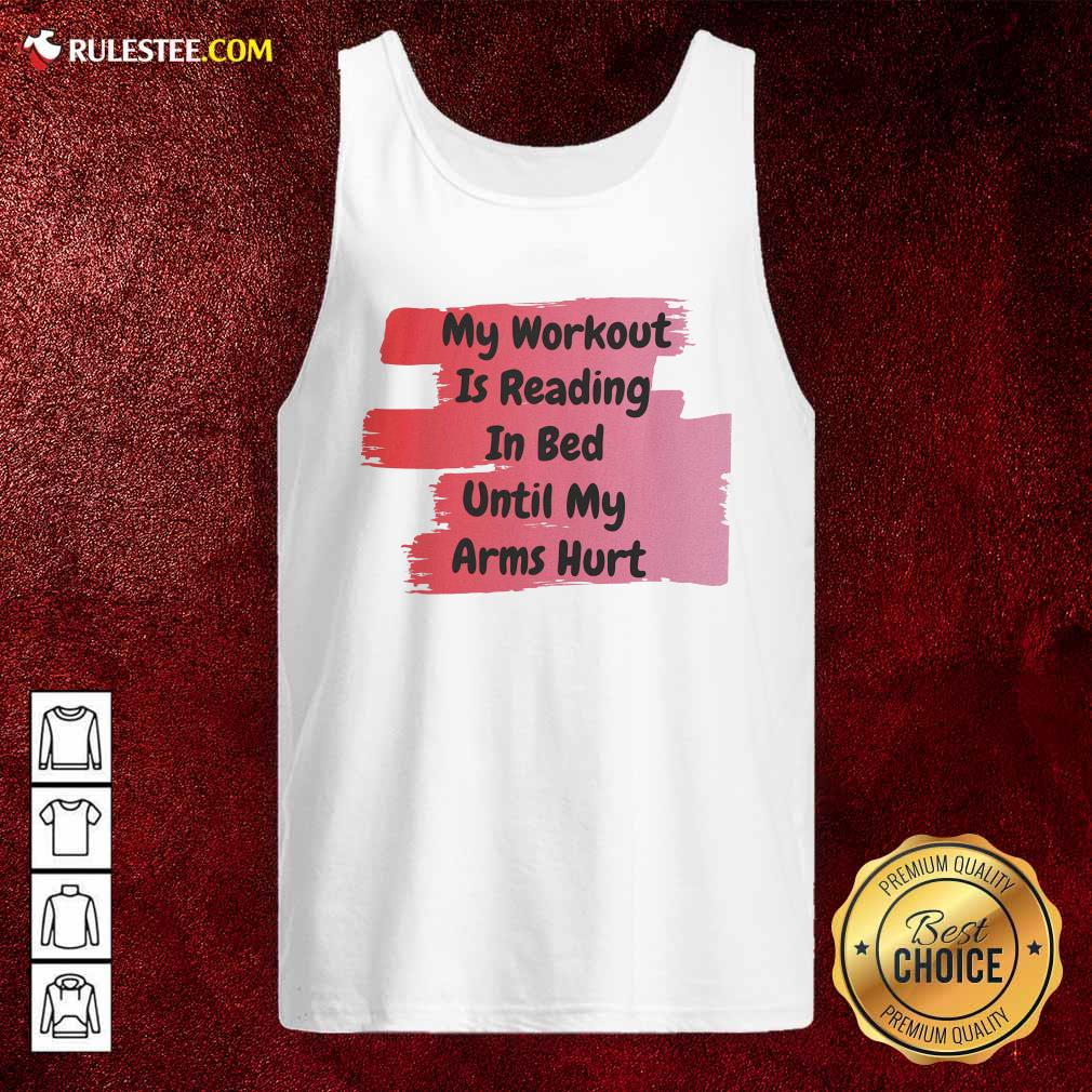 My Workout Is Reading In Bed Until My Arms Hurt Tank Top - Design By Rulestee.com