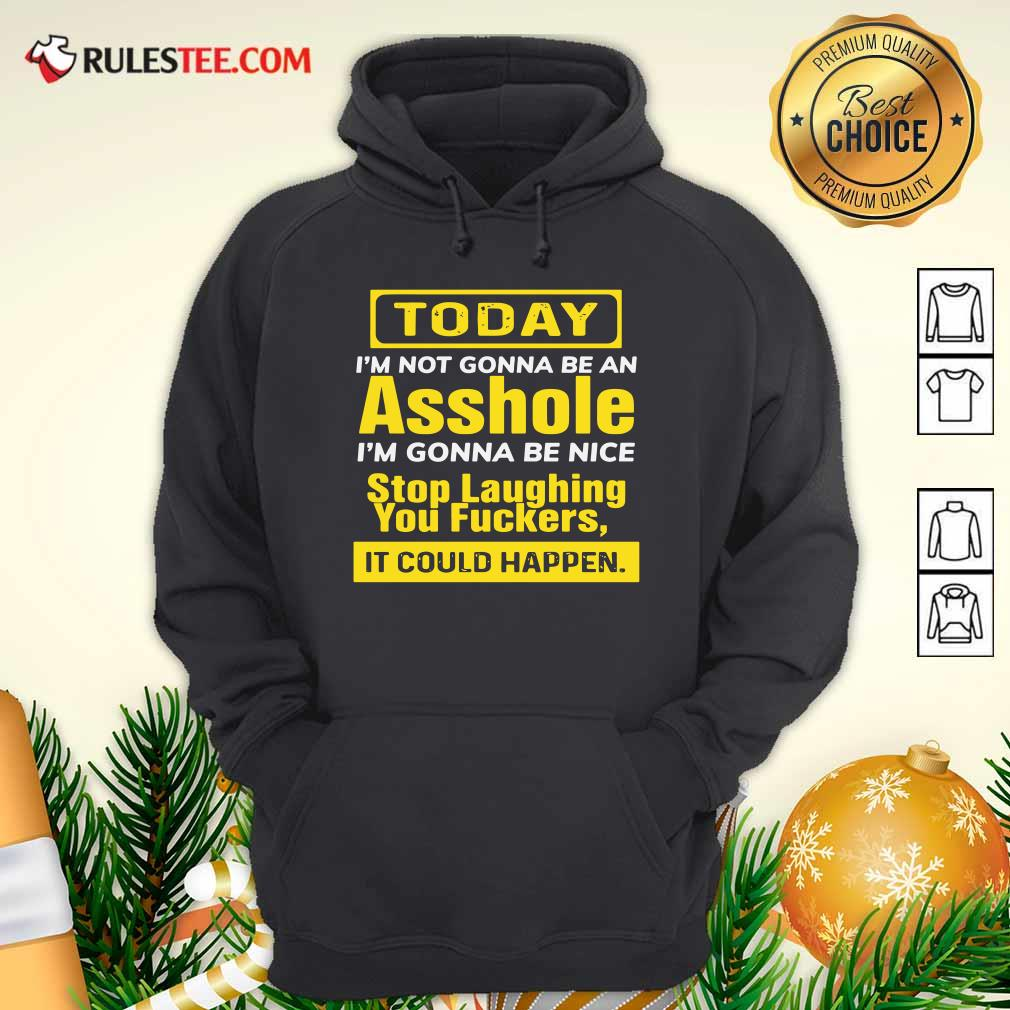 Today I'm Not Gonna Be An Asshole I'm Gonna Be Nice Stop Laughing You Fuckers Hoodie- Design By Rulestee.com