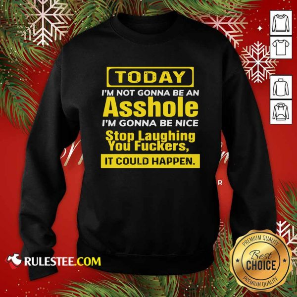 Today I'm Not Gonna Be An Asshole I'm Gonna Be Nice Stop Laughing You Fuckers Sweatshirt- Design By Rulestee.com