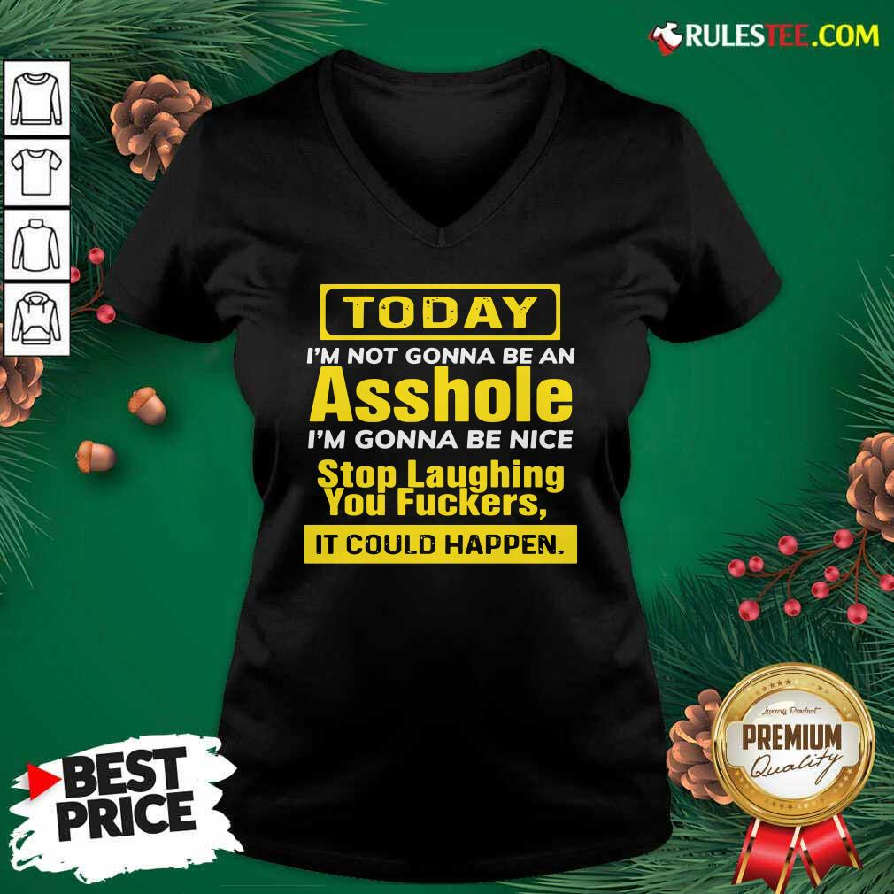 Today I'm Not Gonna Be An Asshole I'm Gonna Be Nice Stop Laughing You Fuckers V-neck- Design By Rulestee.com