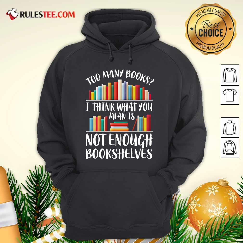 Too Many Books I Think What You Not Enough Bookshelves Hoodie - Design By Rulestee.com