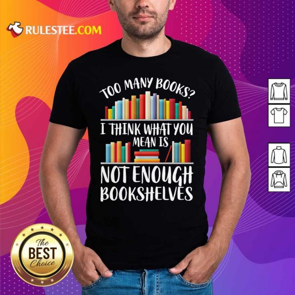 Too Many Books I Think What You Not Enough Bookshelves Shirt - Design By Rulestee.com