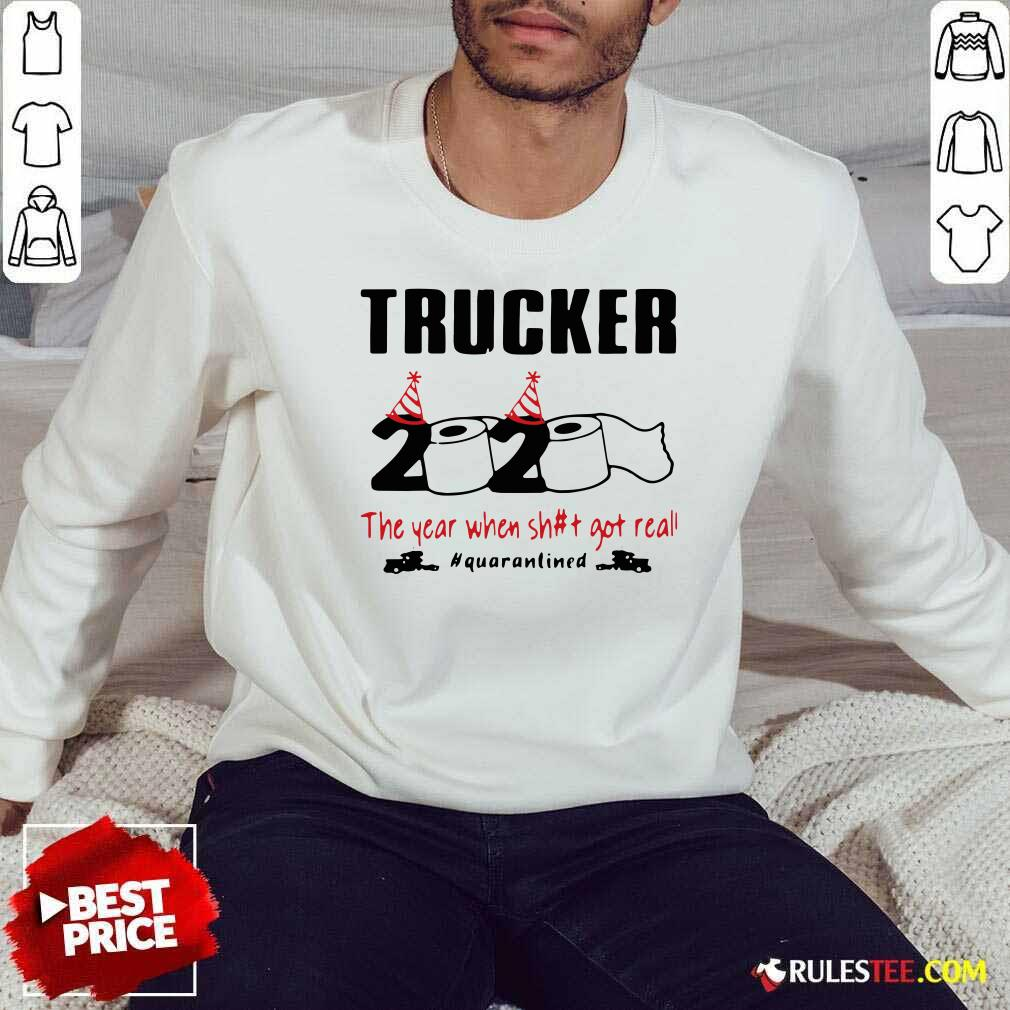 Trucker 2020 The Year When Shit Got Real Quarantined Sweatshirt - Design By Rulestee.com