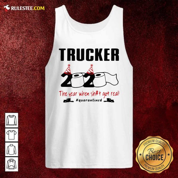 Trucker 2020 The Year When Shit Got Real Quarantined Tank Top - Design By Rulestee.com