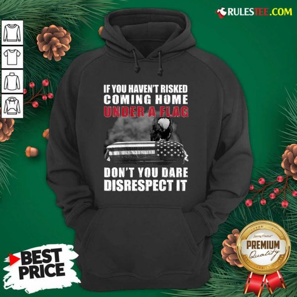 Good If You Haven't Risked Coming Home Under A Flag Don't You Dare Disrespect It Eagle Hoodie - Design By Rulestee.com