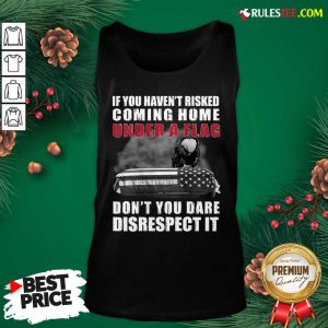 Good If You Haven't Risked Coming Home Under A Flag Don't You Dare Disrespect It Eagle Tank Top - Design By Rulestee.com