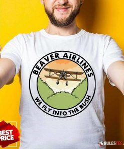 Beaver Airlines We Fly Into The Bush Shirt - Design By Rulestee.com
