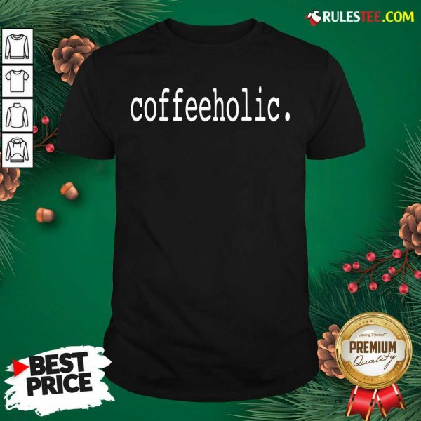The Coffeeholic Shirt - Design By Rulestee.com