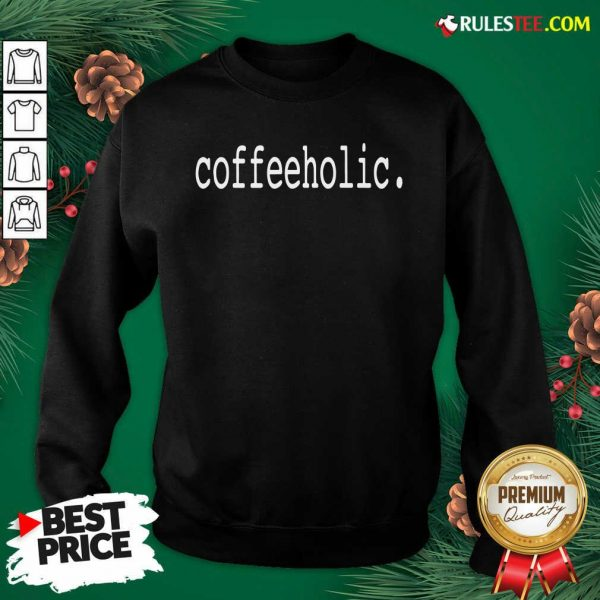 The Coffeeholic Sweatshirt - Design By Rulestee.com