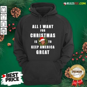 Official All I Want For Christmas Is To Keep America Great Trump Wear Santa Hat Hoodie - Design By Rulestee.com