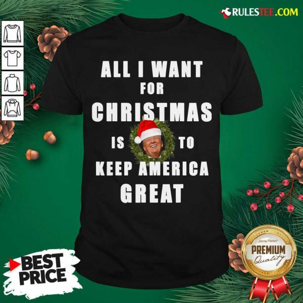 Official All I Want For Christmas Is To Keep America Great Trump Wear Santa Hat Shirt - Design By Rulestee.com