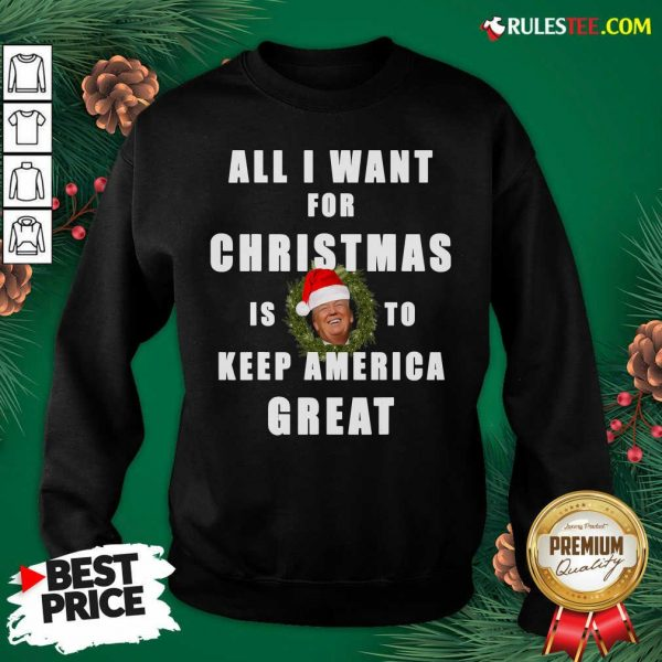Official All I Want For Christmas Is To Keep America Great Trump Wear Santa Hat Sweatshirt - Design By Rulestee.com