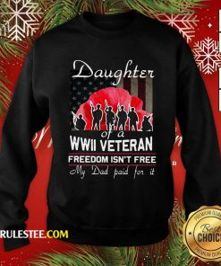 Daughter Of A Wwii Veteran Freedom Isn't Free My Dad Paid For It Sweatshirt - Design By Rulestee.com