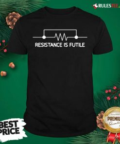 Electrical Circuit Resistance Is Futile Shirt- Design By Rulestee.com