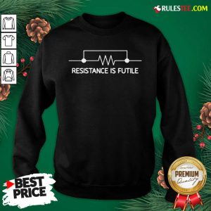 Electrical Circuit Resistance Is Futile Sweatshirt- Design By Rulestee.com