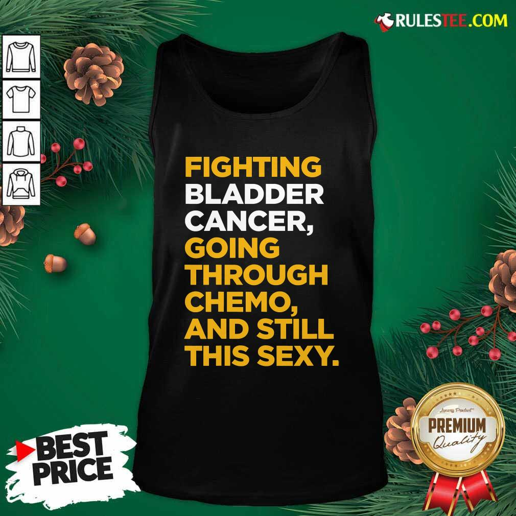 Fighting Bladder Cancer Going Through Chemo And Still This Sexy Quote Tank Top - Design By Rulestee.com