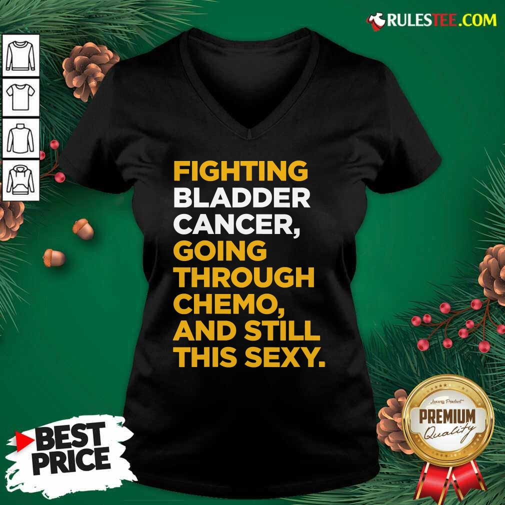 Fighting Bladder Cancer Going Through Chemo And Still This Sexy Quote V-neck - Design By Rulestee.com