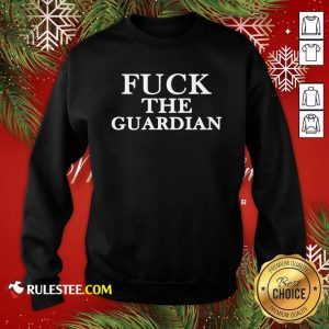 Fuck The Guardian Sweatshirt- Design By Rulestee.com