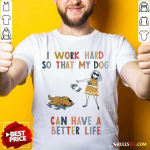 I Work Hard So That My Dog Can Have A Better Life Shirt - Design By Rulestee.com
