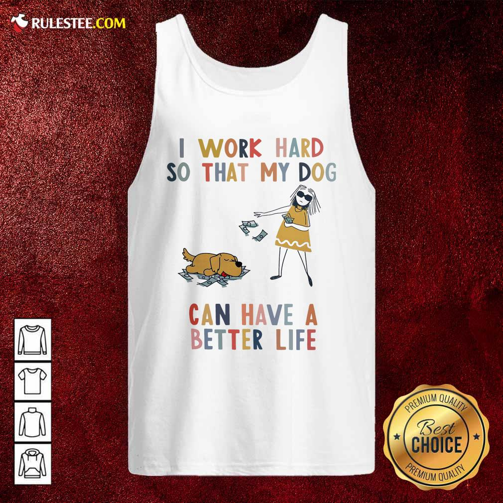 I Work Hard So That My Dog Can Have A Better Life Tank Top - Design By Rulestee.com