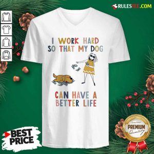 I Work Hard So That My Dog Can Have A Better Life V-neck - Design By Rulestee.com