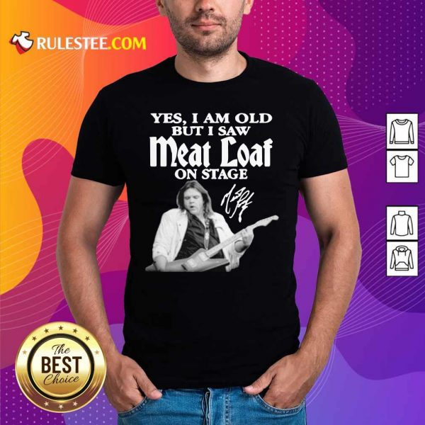 Yes I Am Old But I Saw Meatloaf On Stage Signature Shirt - Design By Rulestee.com