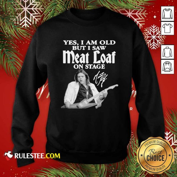 Yes I Am Old But I Saw Meatloaf On Stage Signature Sweatshirt - Design By Rulestee.com