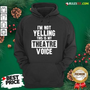 Original Im Not Yelling This Is My Theatre Voice Hoodie - Design By Rulestee.com