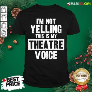 Original Im Not Yelling This Is My Theatre Voice Shirt - Design By Rulestee.com
