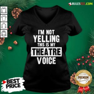 Original Im Not Yelling This Is My Theatre Voice V-neck - Design By Rulestee.com