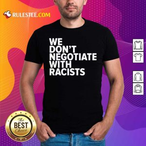 We Don't Negotiate With Racists Shirt - Design By Rulestee.com
