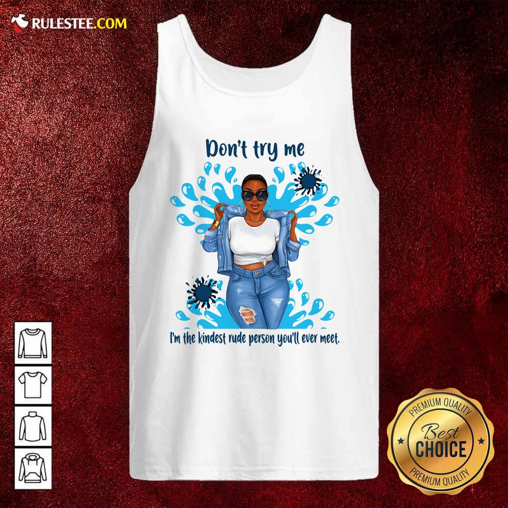 Don't Try Me I'm The Kindest Rude Person You'll Ever Meet Tank Top - Design By Rulestee.com