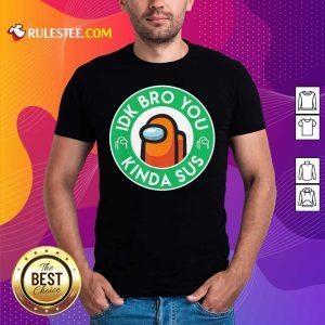 Among Us Idk Bro You Kinda Sus Shirt - Design By Rulestee.com