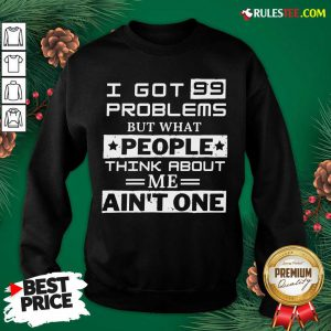Premium I Got 99 Problems But What People Think About Me Aint One Sweatshirt - Design By Rulestee.com