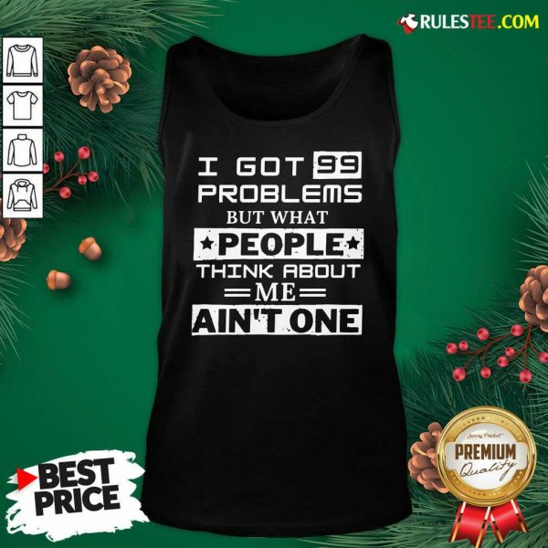 Premium I Got 99 Problems But What People Think About Me Aint One Tank Top - Design By Rulestee.com