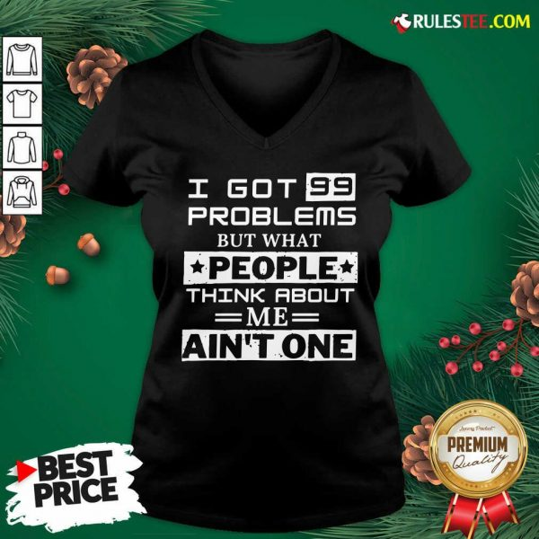 Premium I Got 99 Problems But What People Think About Me Aint One V-neck - Design By Rulestee.com