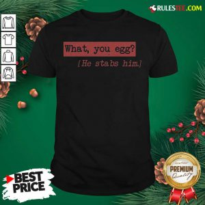 What You Egg He Stabs Him Shirt - Design By Rulestee.com