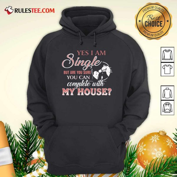 Yes I Am Single But Are You Sure You Can Complete With My House Hoodie - Design By Rulestee.com