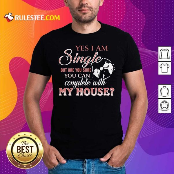Yes I Am Single But Are You Sure You Can Complete With My House Shirt - Design By Rulestee.com