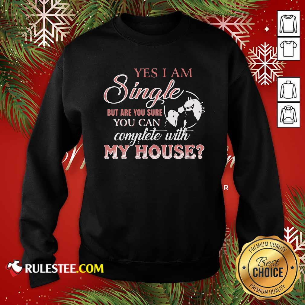 Yes I Am Single But Are You Sure You Can Complete With My House Sweatshirt - Design By Rulestee.com