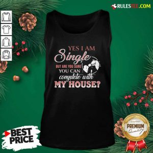Yes I Am Single But Are You Sure You Can Complete With My House Tank Top - Design By Rulestee.com